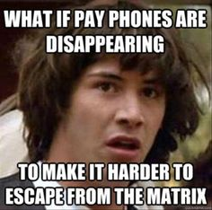 What if pay phones are disappearing ...  To make it harder to escape from the matrix?