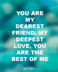 """""""You are my dearest friend, my deepest love, you are the best of me.""""— Unknown"""