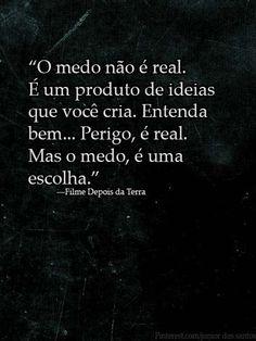 """""""O medo não é real. É um produto de ideias que você cria. Entenda bem... Perigo, é real. Mas o medo, é uma escolha.""""  ―Filme Depois da Terra"""