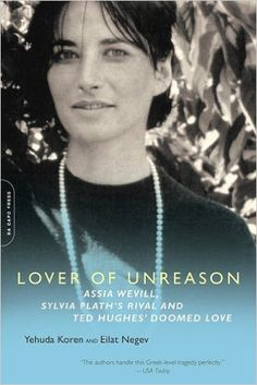Lover of Unreason: Assia Wevill, Sylvia Plath's Rival and Ted Hughes' Doomed Love: Yehuda Koren, Eilat Negev: 9780786721054: Amazon.com: Books