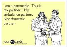 I am a paramedic. This is my partner.... My ambulance partner. Not domestic partner.  (For Matt)