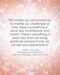 """No matter our circumstances...there is something in each day to embrace and cherish..."""
