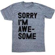 Sorry I m Awesome Tee. Some would say that s it conceited to think that 99dec60db3eed