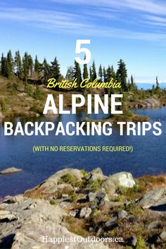 5 British Columbia Alpine Backpacking Trips (with no reservations required!) Garibaldi Lake is not the only gorgeous alpine backpacking destination in BC: Here are 5 other options, none of which require reservations.