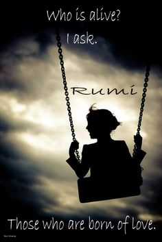 Who is alive? I ask. Those who are born of Love. Rumi
