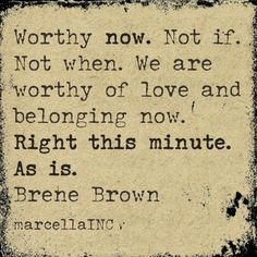 Worthy right now. Brené Brown, Beautiful Words, Imperfection Quotes, The Gift Of Imperfection, Self Acceptance Quotes, Self Compassion Quotes, Brene Brown Quotes Vulnerability, Motivational Quotes, Inspirational Quotes