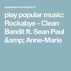 play popular music: Rockabye - Clean Bandit ft. Sean Paul & Anne-Marie