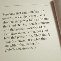 """""""Someone that can walk has the power to walk. Someone that is alive has the power to breathe and think and etc. So, then, is someone with that power more GOOD or EVIL than someone that does not have that power? No. They simply have that power. It is what they DO with it that matters."""" - godwitch.blogspot.com"""