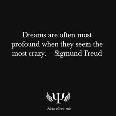 Dreams are often most profound when they seem the most crazy. - Sigmund Freud . He believes that dreams have deep meanings about our sexual desires. But what he is really referring to is feelings. We now know today that dreams can make us feel a certain way and tell us a lot about our inner states of mind. We know that dreams provide a guide to an understanding of our own world and secrets we hold in.