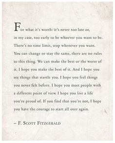 Scott Fitzgerald wise words that read: For what it's worth: it's never too late or, in my case, too early to be whoever you want to Now Quotes, Great Quotes, Words Quotes, Quotes To Live By, Life Quotes, Inspirational Quotes, Proud Of You Quotes, Great Gatsby Quotes, Timing Quotes
