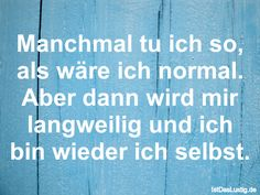 Manchmal tu ich so, als wäre ich normal. Aber dann wird mir langweilig und ich bin wieder ich selbst. ... gefunden auf https://www.istdaslustig.de/spruch/369/pi #lustig #sprüche #fun #spass