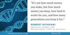"""It's not how much money you make, but how much money you keep, how hard it works for you, and how many generations you keep it for.""   - ROBERT KIYOSAKI (1947 to present) American author and businessman"