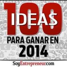 ¿Quieres emprender o ganar más dinero en 2014? Te compartimos 100 ideas para lograrlo (oportunidades de negocios y estrategias de marketing, logística y recursos humanos para crecer).