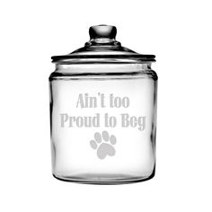 """A dog has to do what a dog has to do! This elegant glass treat jar features an adorable paw print with the saying """"Ain't Too Proud To Beg"""". Functional and super cute, too. - Made In America - Sturdy,"""