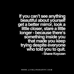 If you can't see anything beautiful about yourself get a better mirror, look a little closer, stare a little longer - because there's something inside you that made you keep trying despite everyone who told you to quit. - Shane Koyczan