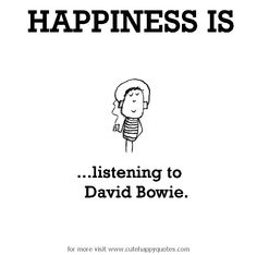 Happiness is, listening to David Bowie. - Cute Happy Quotes