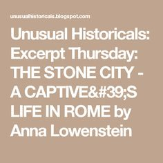 Unusual Historicals: Excerpt Thursday: THE STONE CITY - A CAPTIVE'S LIFE IN ROME by Anna Lowenstein