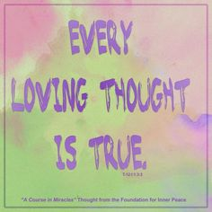 """""""Every loving thought is true."""" (T-12.I.1.3:3) This is the ACIM Weekly Thought emailed to subscribers on May 17 by the Foundation for Inner Peace."""