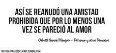 """""""Así se reanudó una amistad prohibida que por lo menos una vez se pareció al amor."""" #frases #citas #GabrielGarciaMarquez"""