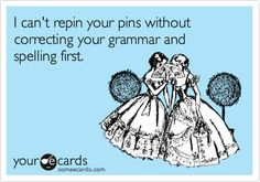 There are pins I won't post, even if they're funny or I like them, if the grammar is incorrect! I'm that obnoxious!!!