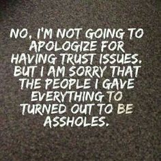 Not going to apologize for having trust issues. Sorry that the people i gave everything to turned out to be assholes. Great Quotes, Quotes To Live By, Inspirational Quotes, Motivational Quotes, Awesome Quotes, Meaningful Quotes, The Words, Trust Issues Quotes, Just In Case