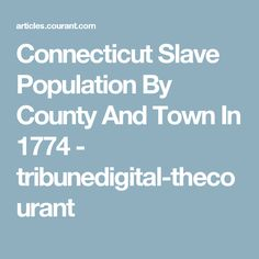 Connecticut Slave Population By County And Town In 1774 - tribunedigital-thecourant