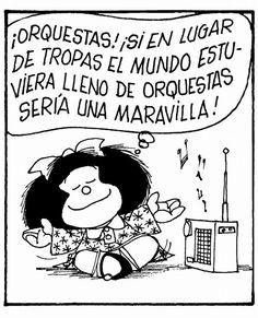 Mafalda - ¡Orquestas! ¡Si en lugar de tropas el mundo estuviera lleno de orquestas sería un maravilla!