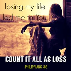 Losing my life lead me to You.  Philippians 3:8 What is more, I consider everything a loss because of the surpassing worth of knowing Christ Jesus my Lord, for whose sake I have lost all things. I consider them garbage, that I may gain Christ