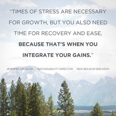 """Times of stress are necessary for growth, but you also need time for recovery and ease, because that's when you integrate your gains."" -Jennifer Orgolini"