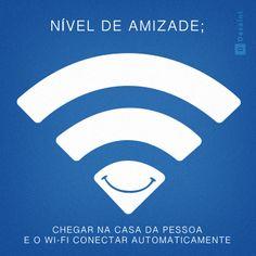Nível de amizade: chegar na casa da pessoa e o wi-fi conectar automaticamente.