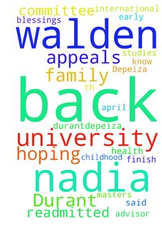 My name is Nadia Durant-Depeiza and I would like you - My name is Nadia DurantDepeiza and I would like you to pray for me because the International Advisor for Walden University said that the Appeals Committee will get back to me on the 20th April, 2017 to let me know if I will be readmitted to Walden University. I am hoping and praying also that I will get back in to finish my Masters in Early Childhood Studies in the name of Jesus. Please also prayer for my family for blessings and health…