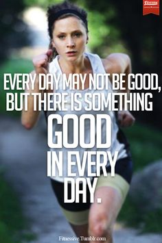 Especially for running, I find it so hard to lace up somedays, and even on a bad run, I remind myself, at least I'm running!