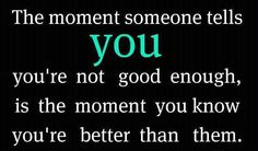 the moment someone tells you your not good enough is the moment you know your better than them