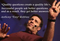 Quality questions create a quality life.  Successful people ask better questions, and as a result, they get better answers.
