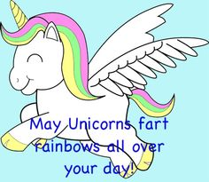 LOL! May unicorns fart rainbows all over your day