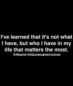 I've learned that it's not what I have, but who I have in my life that matter the most.
