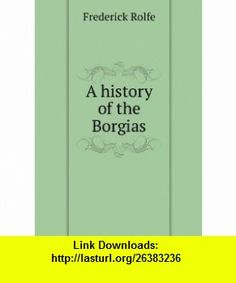 A history of the Borgias Frederick Rolfe ,   ,  , ASIN: B006CMNAD4 , tutorials , pdf , ebook , torrent , downloads , rapidshare , filesonic , hotfile , megaupload , fileserve