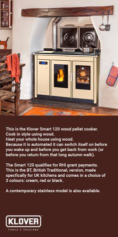 This is the Klover Smart 120 wood pellet cooker. It is automated like your oil or gas boiler, but probably unlike your oil or gas boiler it is a stylish addition to your kitchen, which it is a pleasure to be around. The Smart 120 will heat your whole home and qualifies for RHI grant payments. If you are interested then we can put you in touch with your local dealer for a chat and perhaps a site visit if you so wish.