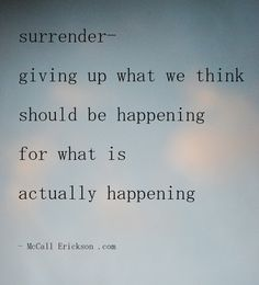 Surrender - giving up what we think should be happening for what is actually happening Sassy Quotes, Quotes To Live By, Yoga Quotes, Me Quotes, Motivational Quotes, Angel Quotes, Surrender Quotes, Encouragement, The Words