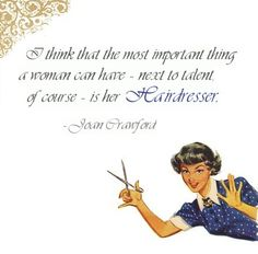 I think that the most important thing a woman can have - next to talent, of course - is her #hairdresser.   Joan Crawford