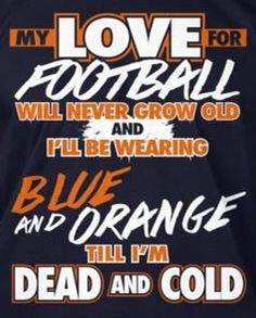 MY LOVE FOR FOOTBALL WILL NEVER GROW OLD AND I'LL BE WEARING BLUE AND ORANGE TILL I'M DEAD AND COLD