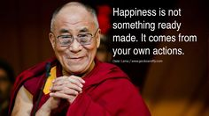 Quotes Happiness is not something ready made. It comes from your own actions. - Dalai Lama