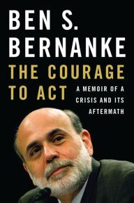 The Courage to Act: A Memoir of a Crisis and Its Aftermath by Ben S. Bernanke | 9780393247213 | Hardcover | Barnes & Noble