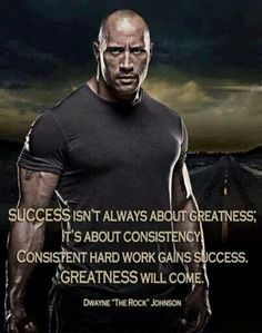 """Success isn't always about greatness. It's about consistency. Consistent hard work gains success. Greatness will come."" Dwayne Johnson"