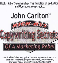 Kick-Ass Copywriting Secrets of a Marketing Rebel by John Carlton