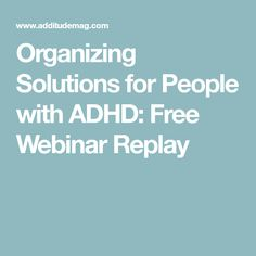 Organizing Solutions for People with ADHD: Free Webinar Replay