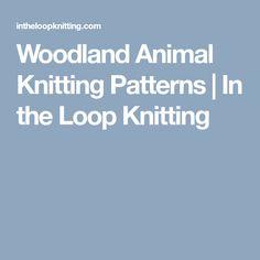Woodland Animal Knitting Patterns | In the Loop Knitting