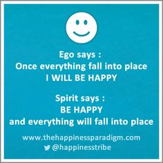 Many of us fall in this trap, this is a great reminder    Ego says : Once everything fall into place, I WILL BE HAPPY. Spirit says : BE HAPPY and everything will fall into place        #love #behappy #facebook #quotes #quote #happiness