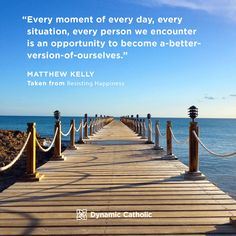 """""""Every moment of every day, every situation, every person we encounter is an opportunity to become a better-version-of-ourselves."""" Matthew Kelly, Resisting Happiness Source by suegainer Catholic Quotes, Catholic Prayers, Resisting Happiness, Dynamic Catholic, Motivational Thoughts, Motivational Quotes, Inspirational Quotes, Pope Francis, God Is Good"""
