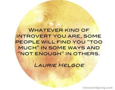 """Whatever kind of introvert you are, some people will find you ""too much"" in some ways and ""not enough"" in others."" Laurie Helgoe  Overcoming Rejection The Introverted Way + Lessons On The BIG Middle Finger - Introvert Spring"